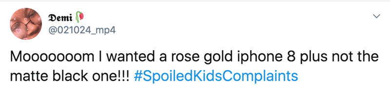 twitter - Text - Demi ) @021024_mp4 Mooooooom wanted a rose gold iphone 8 plus not the matte black one!!! #SpoiledKidsComplaints