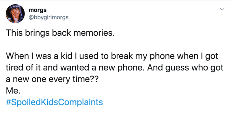 twitter - Text - morgs @bbygirlmorgs This brings back memories. When I was a kid I used to break my phone when I got tired of it and wanted a new phone. And guess who got a new one every time?? Me. #Spoiled KidsComplaints