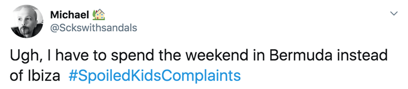 twitter - Text - Michael @Sckswithsandals Ugh, I have to spend the weekend in Bermuda instead of Ibiza #SpoiledKidsComplaints