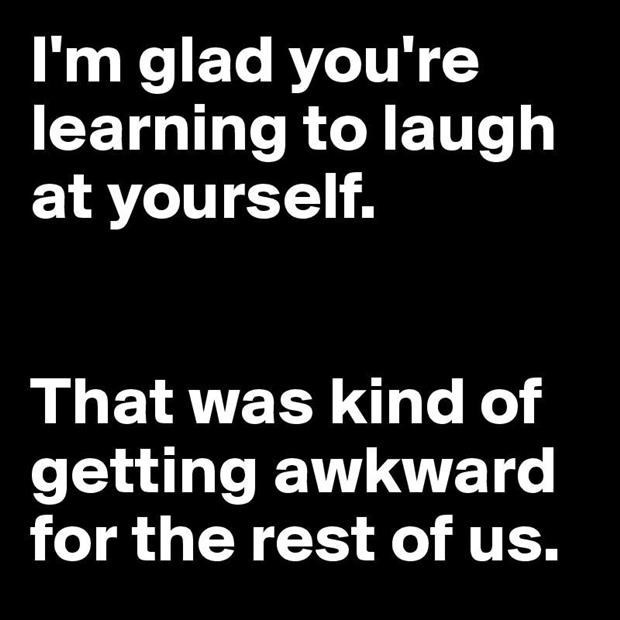 Text - I'm glad you're learning to laugh at yourself. That was kind of getting awkward for the rest of us.