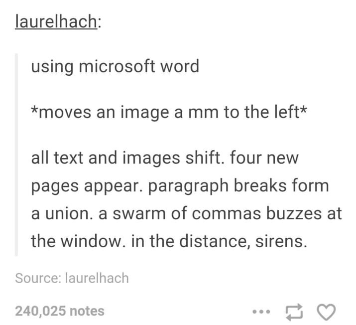 "Tumblr post that reads, ""using microsoft word moves an image a mm to the left* all text and images shift. four new pages appear. paragraph breaks form a union. a swarm of commas buzzes at the window. in the distance, sirens."""