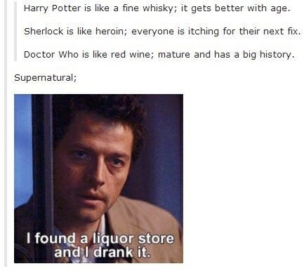 Text - Harry Potter is like a fine whisky; it gets better with age. Sherlock is like heroin; everyone is itching for their next fix. Doctor Who is like red wine; mature and has a big his tory. Supernatural; I found a liquor store and l drank it.