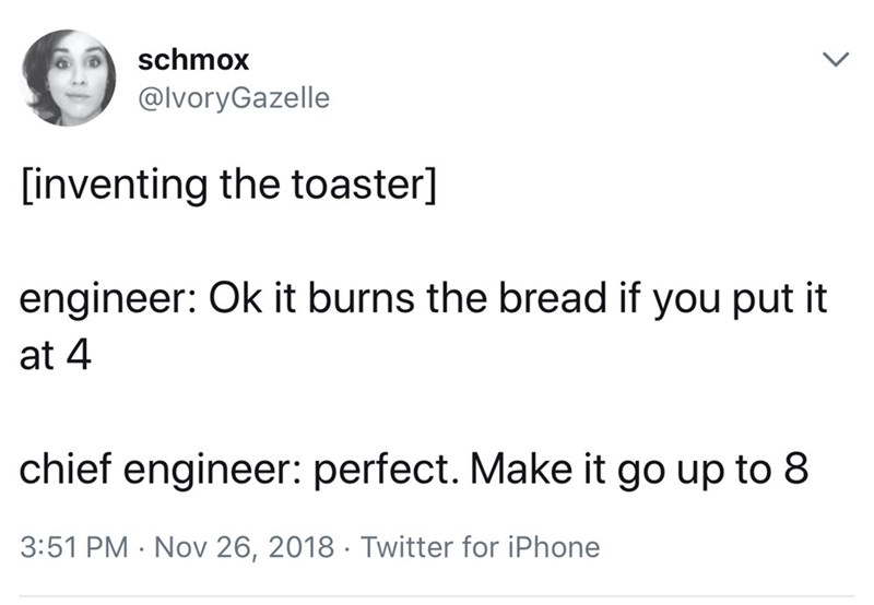 Text - Text - schmox @lvoryGazelle [inventing the toaster] engineer: Ok it burns the bread if you put it at 4 chief engineer: perfect. Make it go up to 8 3:51 PM Nov 26, 2018 Twitter for iPhone