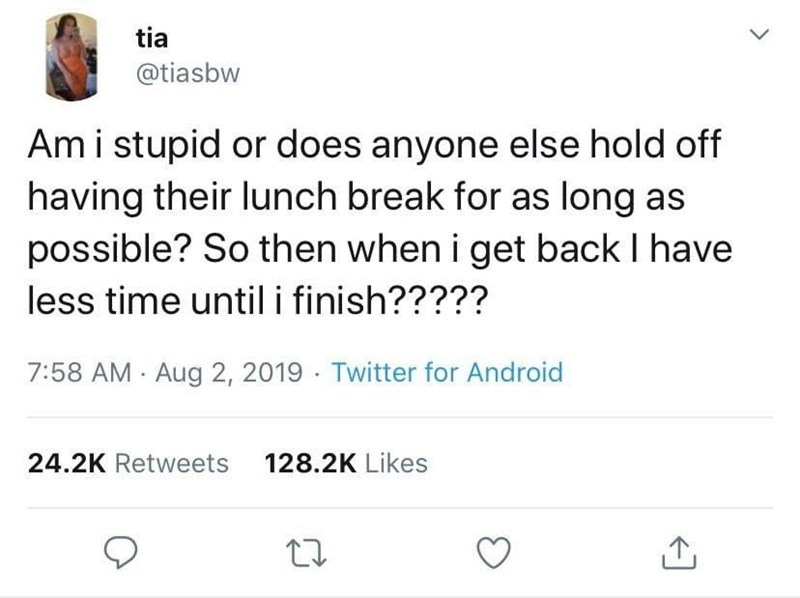 meme - Text - tia @tiasbw Amistupid or does anyone else hold off having their lunch break for as long as possible? So then when i get back I have less time until i finish????? 7:58 AM Aug 2, 2019 Twitter for Android 128.2K Likes 24.2K Retweets