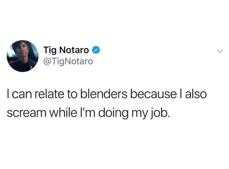 meme - Text - Tig Notaro @TigNotaro I can relate to blenders because l also scream while I'm doing my job.
