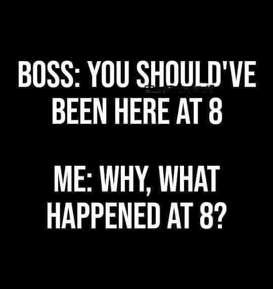 meme - Font - BOSS: YOU SHOULD'VE BEEN HERE AT 8 ME: WHY, WHAT HAPPENED AT 8?