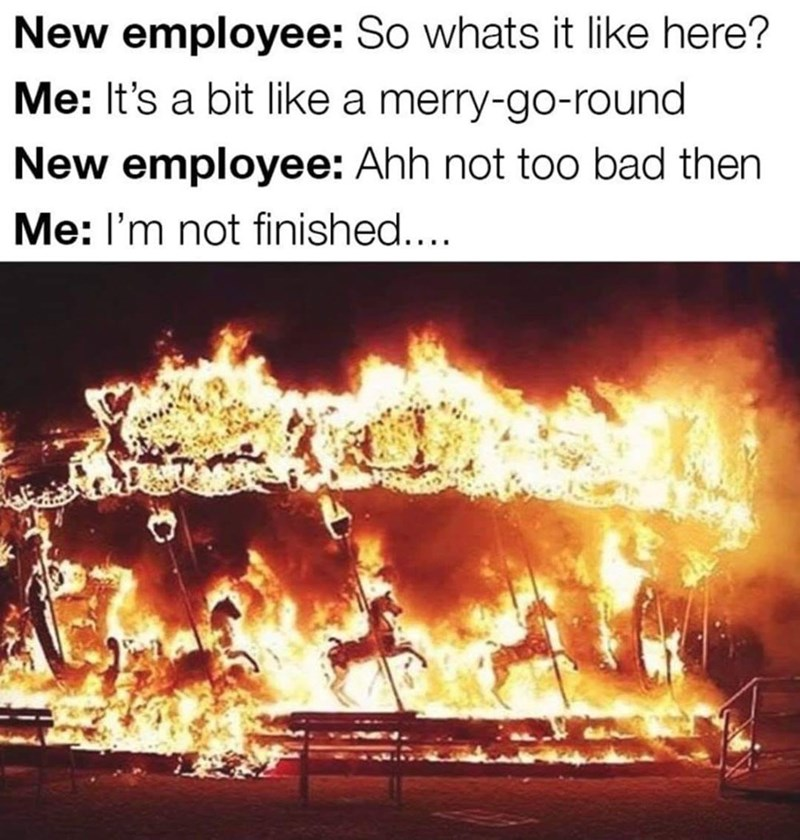 meme - Heat - New employee: So whats it like here? Me: It's a bit like a merry-go-round New employee: Ahh not too bad then Me: I'm not finished....