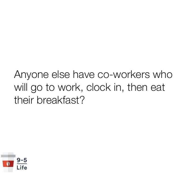 meme - Text - Anyone else have co-workers who will go to work, clock in, then eat their breakfast? 9-5 Life