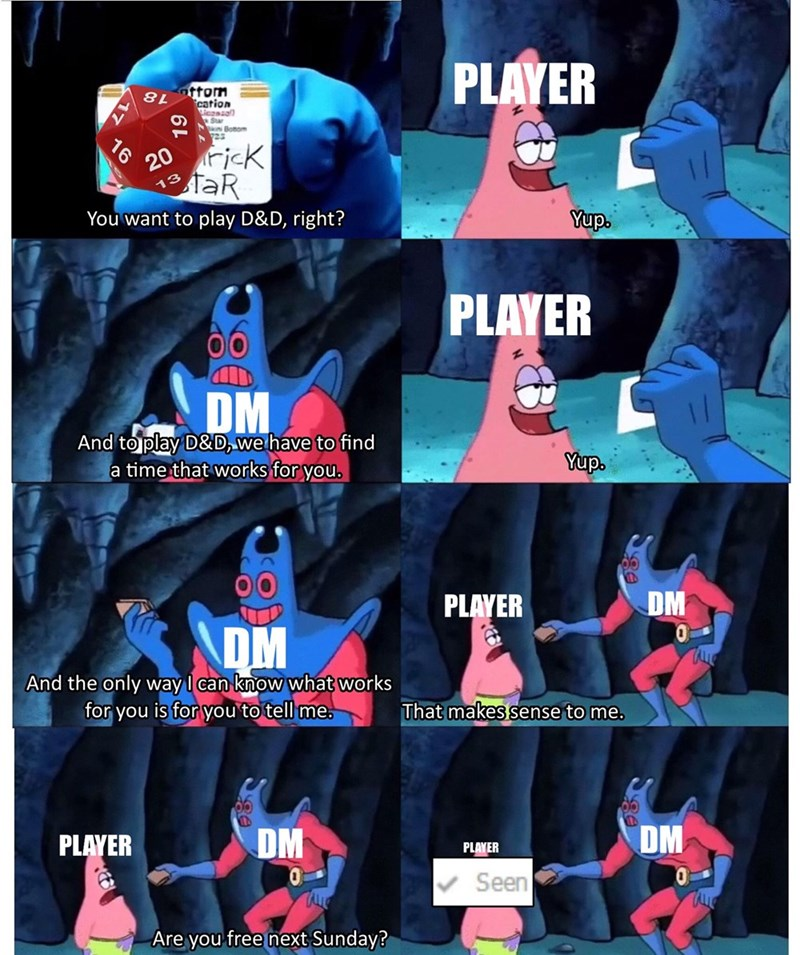 meme - Outerwear - PLAYER cation easan Star Botmom 722 ricK 20 TaR 13 Yup. You want to play D&D, right? PLAYER DM And to play D&D, wehave to find a time that works for you. Yup. DM PLAYER ADM And the only way I can know what works for you is for you'to tell me That makes sense to me. DM DM PLAYER PLAYER Seen TAE Are you free next Sunday?