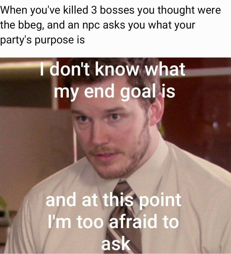meme - Text - When you've killed 3 bosses you thought were the bbeg, and an npc asks you what your party's purpose is Tdon't know what my end goal is and at this point I'm too afraid to ask