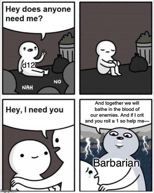 meme - Comics - Hey does anyone need me? (d12 NAH And together we will Hey, I need you bathe in the blood of our enemies. And if I crit and you roll a 1 so help me Barbarian Gmgflip.com NO