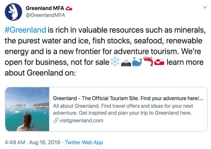 Text - Greenland MFA @GreenlandMFA #Greenland is rich in valuable resources such as minerals, the purest water and ice, fish stocks, seafood, renewable energy and is a new frontier for adventure tourism. We're open for business, not for sale learn more about Greenland on: Greenland The Official Tourism Site. Find your adventure here!... All about Greenland. Find travel offers and ideas for your next adventure. Get inspired and plan your trip to Greenland here. visitgreenland.com 4:49 AM Aug 16,