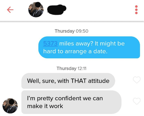 tinder - Text - Thursday 09:50 5373 miles away? It might be hard to arrange a date. Thursday 12:11 Well, sure, with THAT attitude I'm pretty confident we can make it work