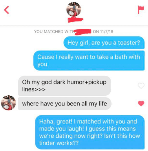 tinder - Text - ON 11/7/18 YOU MATCHED WITH Hey girl, are you a toaster? Cause I really want to take a bath with you Oh my god dark humor+pickup lines>>> where have you been all my life Haha, great! I matched with you and made you laugh! I guess this means we're dating now right? Isn't this how tinder works??