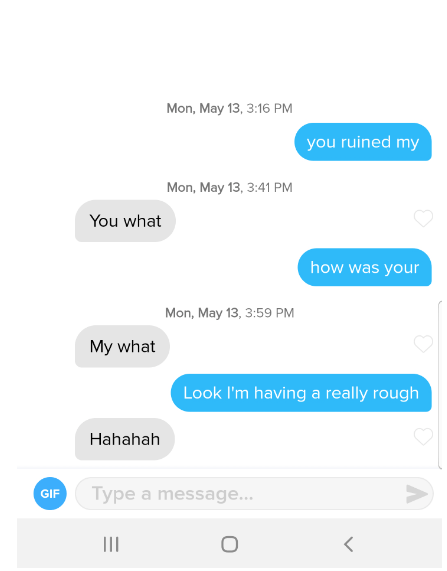 tinder - Text - Mon, May 13, 3:16 PM you ruined my Mon, May 13, 3:41 PM You what how was your Mon, May 13, 3:59 PM My what Look I'm having a really rough Hahahah Type a message... GIF