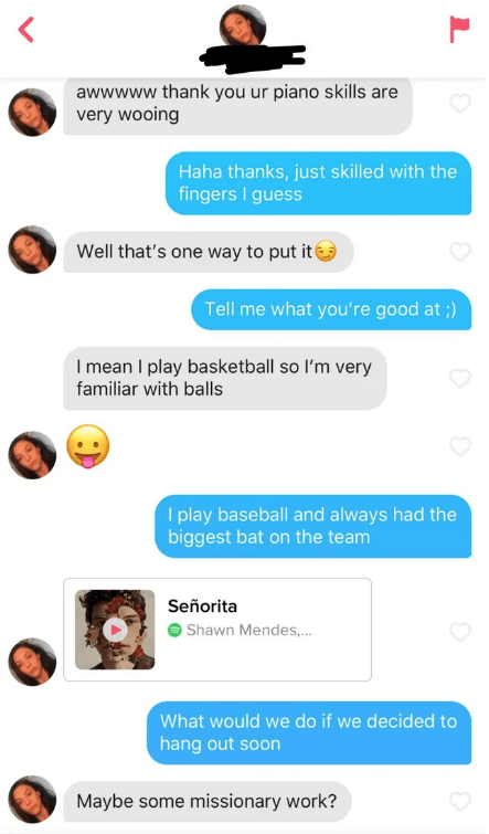 tinder - Text - awwwww thank you ur piano skills are very wooing Haha thanks, just skilled with the fingers I guess Well that's one way to put it Tell me what you're good at ;) I mean I play basketball so l'm very familiar with balls I play baseball and always had the biggest bat on the team Señorita Shawn Mendes,... What would we do if we decided to hang out soon Maybe some missionary work?