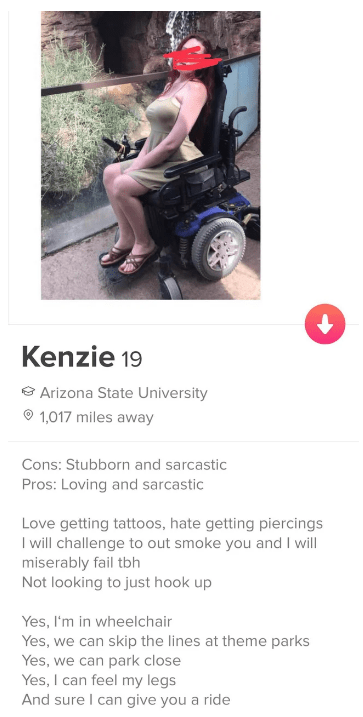 tinder - Product - Kenzie 19 Arizona State University 1,017 miles away Cons: Stubborn and sarcastic Pros: Loving and sarcastic Love getting tattoos, hate getting piercings I will challenge to out smoke you and I will miserably fail tbh Not looking to just hook up Yes, I'm in wheelchair Yes, we can skip the lines at theme parks Yes, we can park close Yes, I can feel my legs And sure I can give you a ride