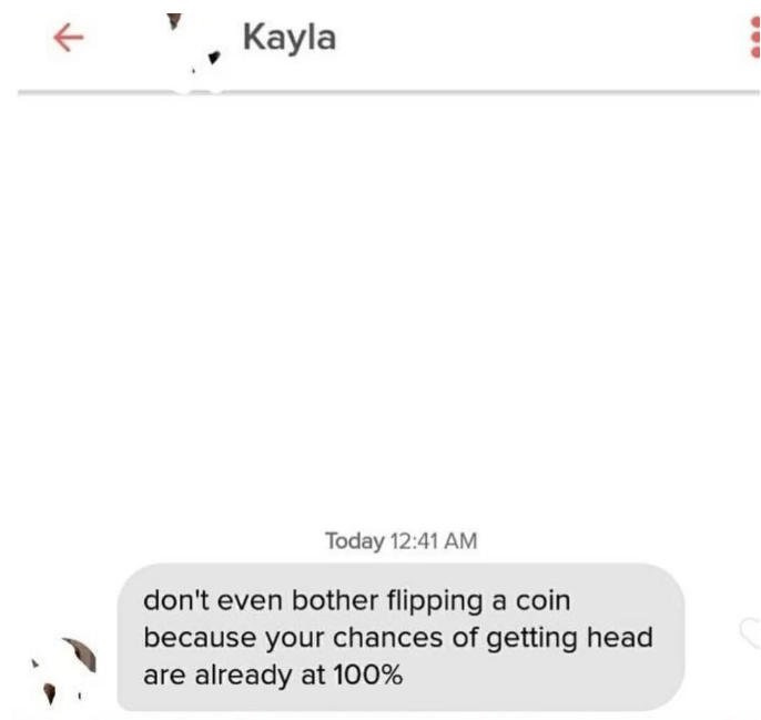 tinder - Text - Кayla Today 12:41 AM don't even bother flipping a coin because your chances of getting head are already at 100%