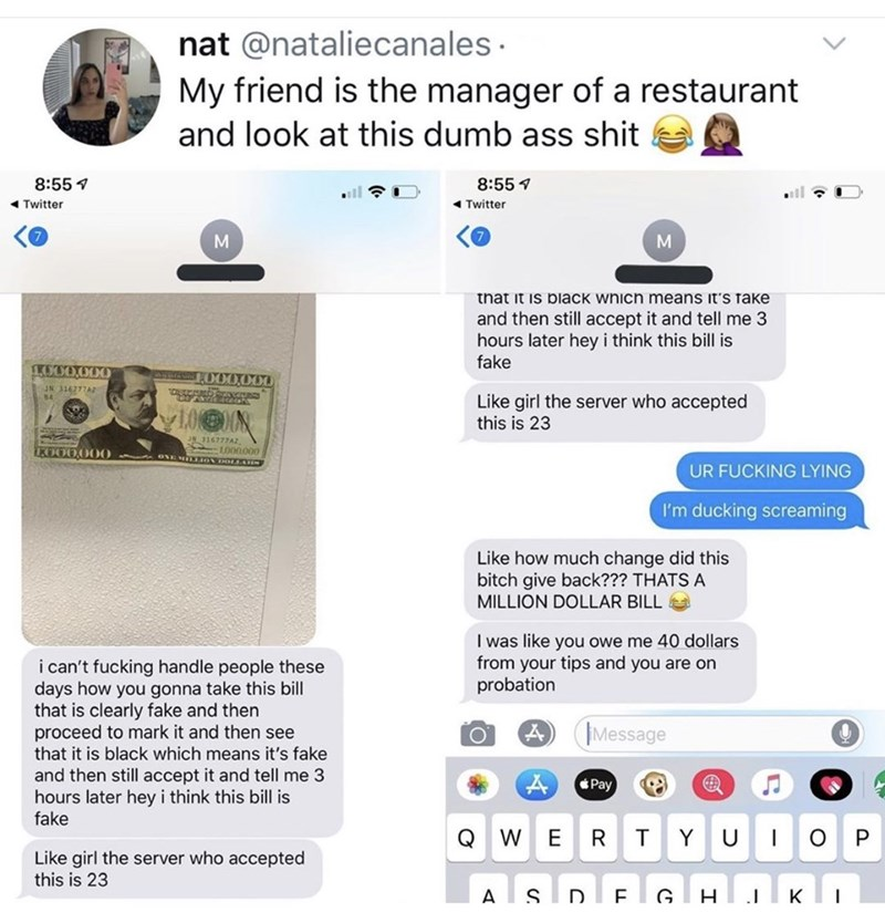 Text - nat @nataliecanales My friend is the manager of a restaurant and look at this dumb ass shit 8:55 8:55 Twitter Twitter that it is black which means it's Take and then still accept it and tell me 3 hours later hey i think this bill is fake 1.0O0.00O ASND00000 JN 316777A2 Like girl the server who accepted this is 23 JN 116777A2 LO00000 TKOOO.000 0 nON LLAD UR FUCKING LYING I'm ducking screaming Like how much change did this bitch give back??? THATS A MILLION DOLLAR BILL I was like you owe me
