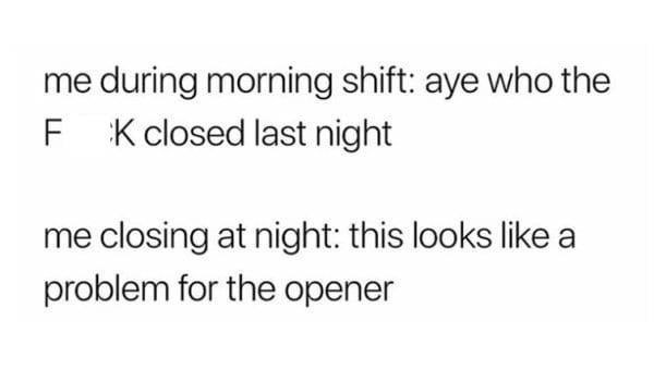 Text - during morning shift: aye who the F K closed last night me closing at night: this looks like a problem for the opener