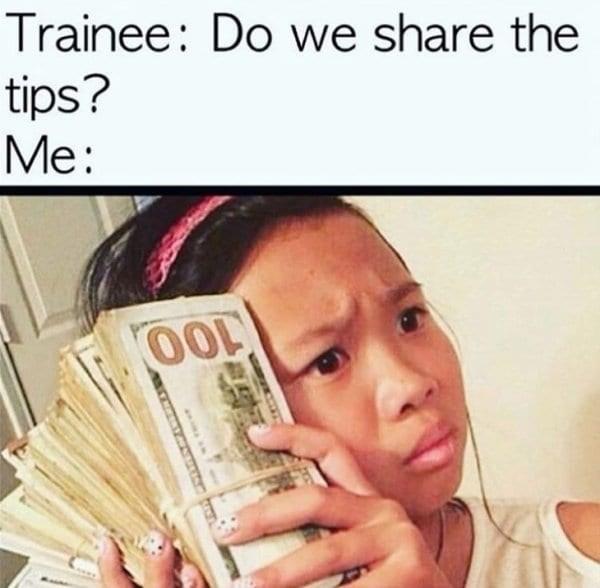 Cash - Trainee: Do we share the tips? Me: THETA
