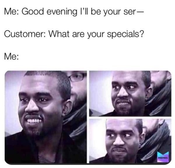 Face - Me: Good evening I'll be your ser- Customer: What are your specials? Me: HEMES