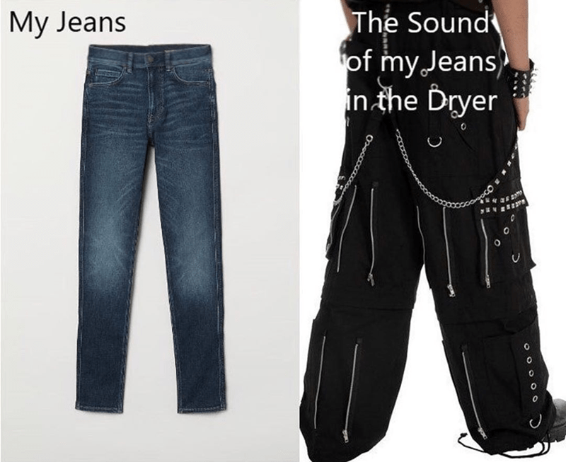 Funny meme about how loud your jeans sound when you put them in the dryer.