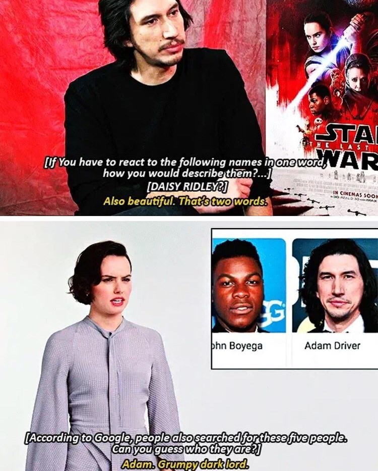 Movie - STA HE LAST Lif You have to react to the following names inone word AR- how you would describe them?...] [DAISY RIDLEY Also beautiful. That's two words3 IN CINEMAS SOOH phn Boyega Adam Driver [According to Google,people alsosearchedforthese five people. Can you guess who theyare? Adam Grumpydark lord
