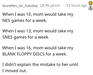 weird parenting - Text - tourettes_on_tuesday 18.9k points 21 hours ago When I was 10, mom would take my NES games for a week. When I was 13, mom would take my SNES games for a week. When I was 16, mom would take my BLANK FLOPPY DISCS for a week. I didn't explain the mistake to her until I moved out