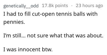 weird parenting - Text - genetically__odd 17.8k points 23 hours ago I had to fill cut-open tennis balls with pennies. I'm still... not sure what that was about I was innocent btw.