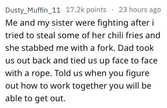 weird parenting - Text - 23 hours ago Dusty_Muffin_11 17.2k points Me and my sister were fighting after i tried to steal some of her chili fries and she stabbed me with a fork. Dad took us out back and tied us up face to face with a rope. Told us when you figure out how to work together you will be able to get out