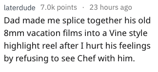 weird parenting - Text - laterdude 7.0k points 23 hours ago Dad made me splice together his old 8mm vacation films into a Vine style highlight reel after I hurt his feelings by refusing to see Chef with him