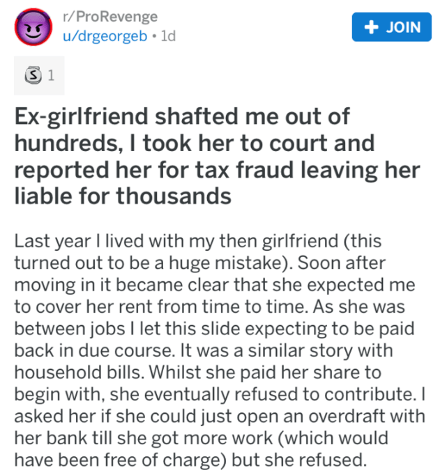 revenge - Text - r/ProRevenge u/drgeorgeb 1d +JOIN S 1 Ex-girlfriend shafted me out of hundreds, I took her to court and reported her for tax fraud leaving her liable for thousands Last year I lived with my then girlfriend (this turned out to be a huge mistake). Soon after moving in it became clear that she expected me to cover her rent from time to time. As she was between jobs I let this slide expecting to be paid back in due course. It was a similar story with household bills. Whilst she paid