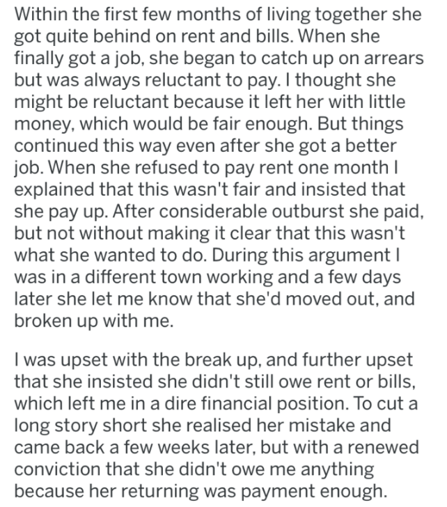 revenge - Text - Within the first few months of living together she got quite behind on rent and bills. When she finally got a job, she began to catch up on arrears but was always reluctant to pay. I thought she might be reluctant because it left her with little money, which would be fair enough. But things continued this way even after she got a better job. When she refused to pay rent one month I explained that this wasn't fair and insisted that she pay up. After considerable outburst she paid
