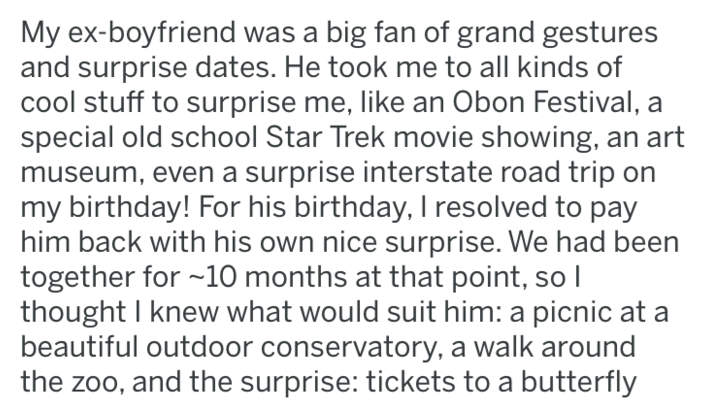 tifu - Text - My ex-boyfriend was a big fan of grand gestures and surprise dates. He took me to all kinds of cool stuff to surprise me, like an Obon Festival, a special old school Star Trek movie showing, an art museum, even a surprise interstate road trip on my birthday! For his birthday, I resolved to pay him back with his own nice surprise. We had been together for -10 months at that point, so I thought I knew what would suit him: a picnic at beautiful outdoor conservatory, a walk around the