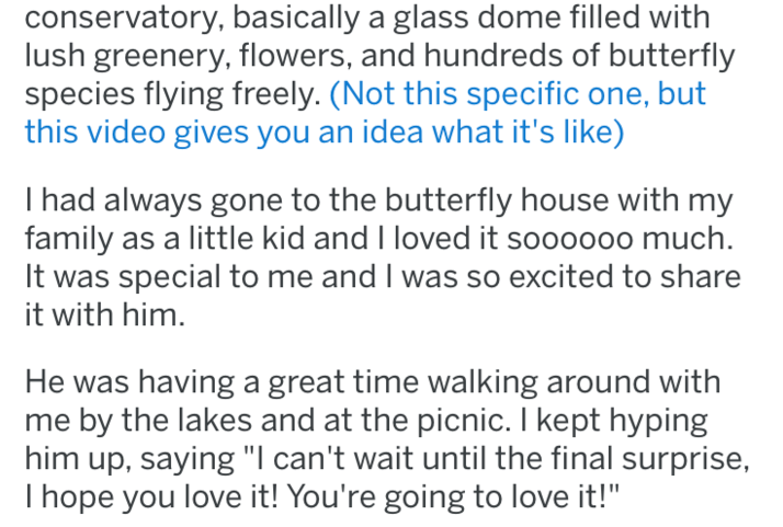 """tifu - Text - conservatory, basically a glass dome filled with lush greenery, flowers, and hundreds of butterfly species flying freely. (Not this specific one, but this video gives you an idea what it's like) I had always gone to the butterfly house with my family as a little kid and I loved it soooo00 much It was special to me and I was so excited to share it with him He was having a great time walking around with me by the lakes and at the picnic. I kept hyping him up, saying """"l can't wait unt"""