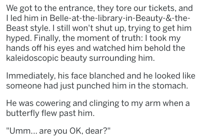 "tifu - Text - We got to the entrance, they tore our tickets, and I led him in Belle-at-the-library-in-Beauty-&-the- Beast style. I still won't shut up, trying to get him hyped. Finally, the moment of truth: I took my hands off his eyes and watched him behold the kaleidoscopic beauty surrounding him. Immediately, his face blanched and he looked like someone had just punched him in the stomach. He was cowering and clinging to my arm when a butterfly flew past him. ""Umm... are you OK, dear?"""