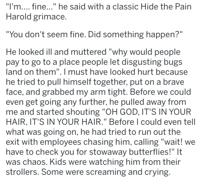"""tifu - Text - """"I'm.... fine..."""" he said with a classic Hide the Pain Harold grimace. """"You don't seem fine. Did something happen?"""" He looked ill and muttered """"why would people pay to go to a place people let disgusting bugs land on them"""". I must have looked hurt because he tried to pull himself together, put on a brave face, and grabbed my arm tight. Before we could even get going any further, he pulled away from and started shouting """"OH GOD, IT'S IN YOUR HAIR, IT'S IN YOUR HAIR."""" Before I could"""