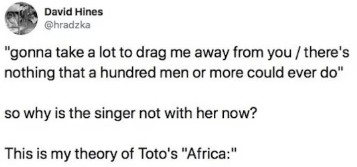 """twitter - Text - David Hines @hradzka """"gonna take a lot to drag me away from you/ there's nothing that a hundred men or more could ever do"""" so why is the singer not with her now? This is my theory of Toto's """"Africa:"""""""