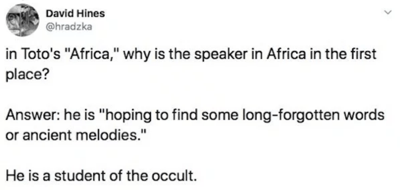 "twitter - Text - David Hines @hradzka in Toto's ""Africa,"" why is the speaker in Africa in the first place? Answer: he is ""hoping to find some long-forgotten words or ancient melodies."" He is a student of the occult."