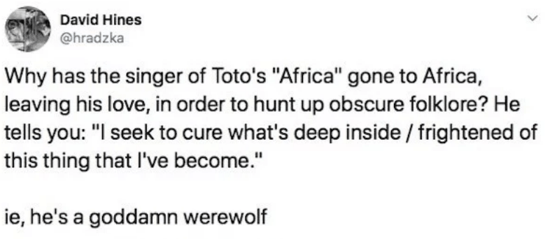 "twitter - Text - David Hines @hradzka Why has the singer of Toto's ""Africa"" gone to Africa, leaving his love, in order to hunt up obscure folklore? He tells you: ""I seek to cure what's deep inside/ frightened of this thing that I've become."" ie, he's a goddamn werewolf"