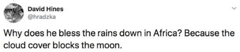 twitter - Text - David Hines @hradzka Why does he bless the rains down in Africa? Because the cloud cover blocks the moon
