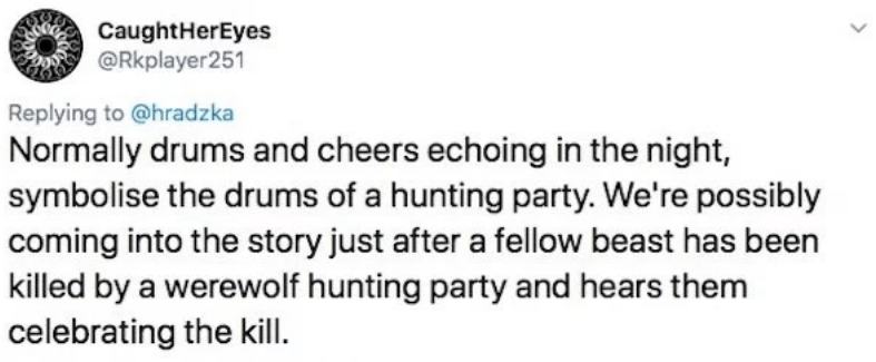 twitter - Text - CaughtHerEyes @Rkplayer251 Replying to @hradzka Normally drums and cheers echoing in the night, symbolise the drums of a hunting party. We're possibly coming into the story just after a fellow beast has been killed by a werewolf hunting party and hears them celebrating the kill