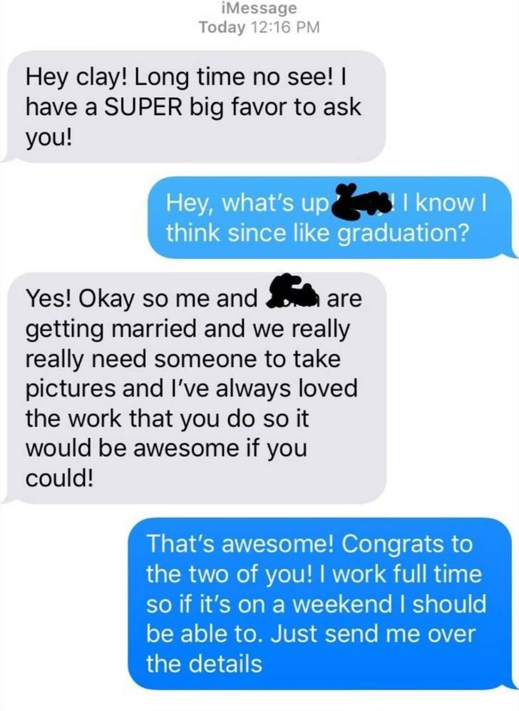 choosing beggar - Text - iMessage Today 12:16 PM Hey clay! Long time no see! I have a SUPER big favor to ask you! I know Hey, what's up think since like graduation? Yes! Okay so me and getting married and we really really need someone to take pictures and I've always loved the work that you do so it would be awesome if you could! are That's awesome! Congrats to the two of you! I work full time so if it's on a weekend I should be able to. Just send me over the details