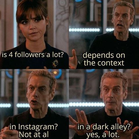 Facial expression - depends on the context is 4 followers a lot? in a dark alley? yes, álot. in Instagram? Not at al