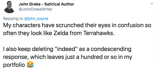"""twitter - Text - John Drake Satirical Author @JohnDrakeWriter Replying to @john_boyne My characters have scrunched their eyes in confusion so often they look like Zelda from Terrahawks. I also keep deleting """"indeed"""" as a condescending response, which leaves just a hundred or so in my portfolio"""