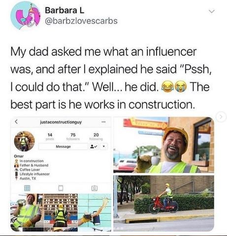 """Text - Barbara L @barbzlovescarbs My dad asked me what an influencer was, and after I explained he said """"Pssh, I could do that."""" Wel.. he did. best part is he works in construction The justaconstructionguy 14 75 fe s 20 ng Message Omar n construction Father&Husband Coffee Lover Lifestyle influencer Austin, TX >"""