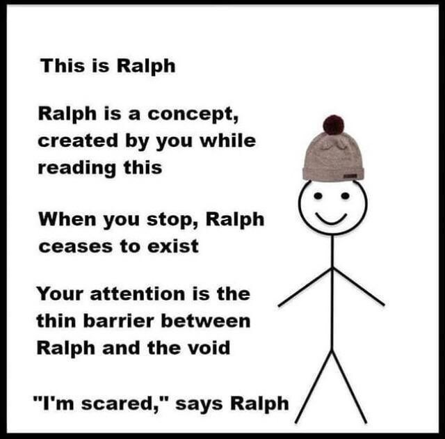 """meme - Text - This is Ralph Ralph is a concept, created by you while reading this When you stop, Ralph ceases to exist Your attention is the thin barrier between Ralph and the void """"I'm scared,"""" says Ralph"""