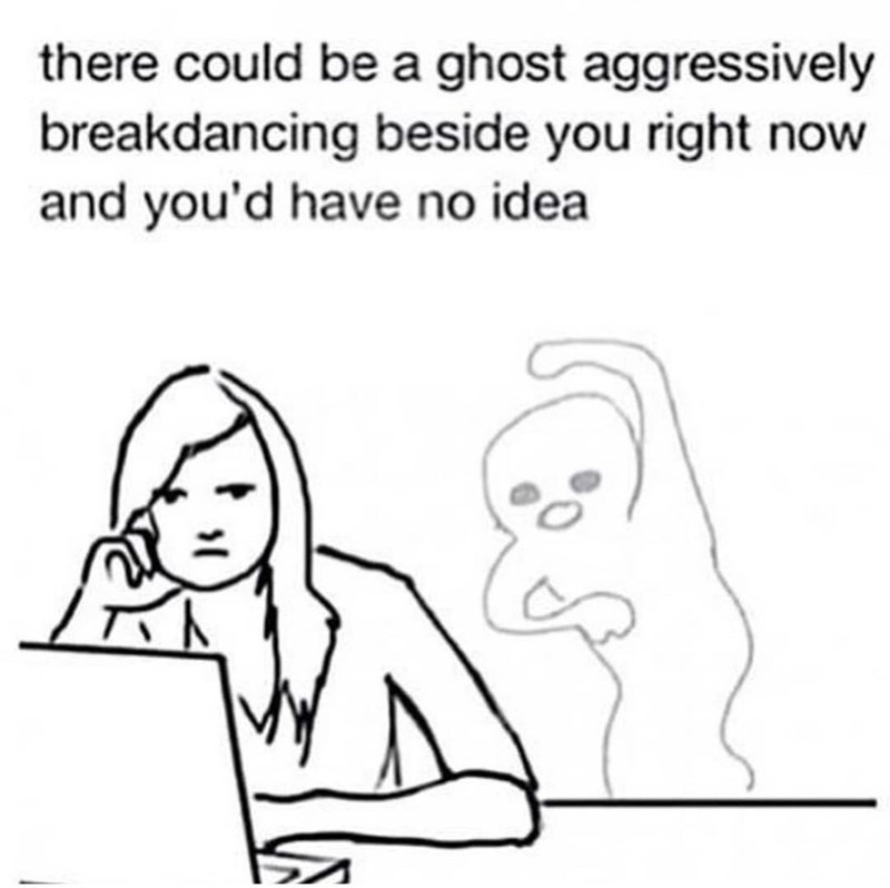 meme - Text - there could be a ghost aggressively breakdancing beside you right now and you'd have no idea