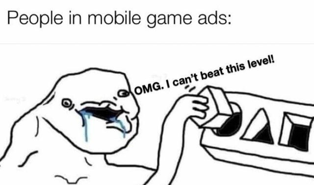 meme - Text - People in mobile game ads: OMG. I can't beat this level! AN